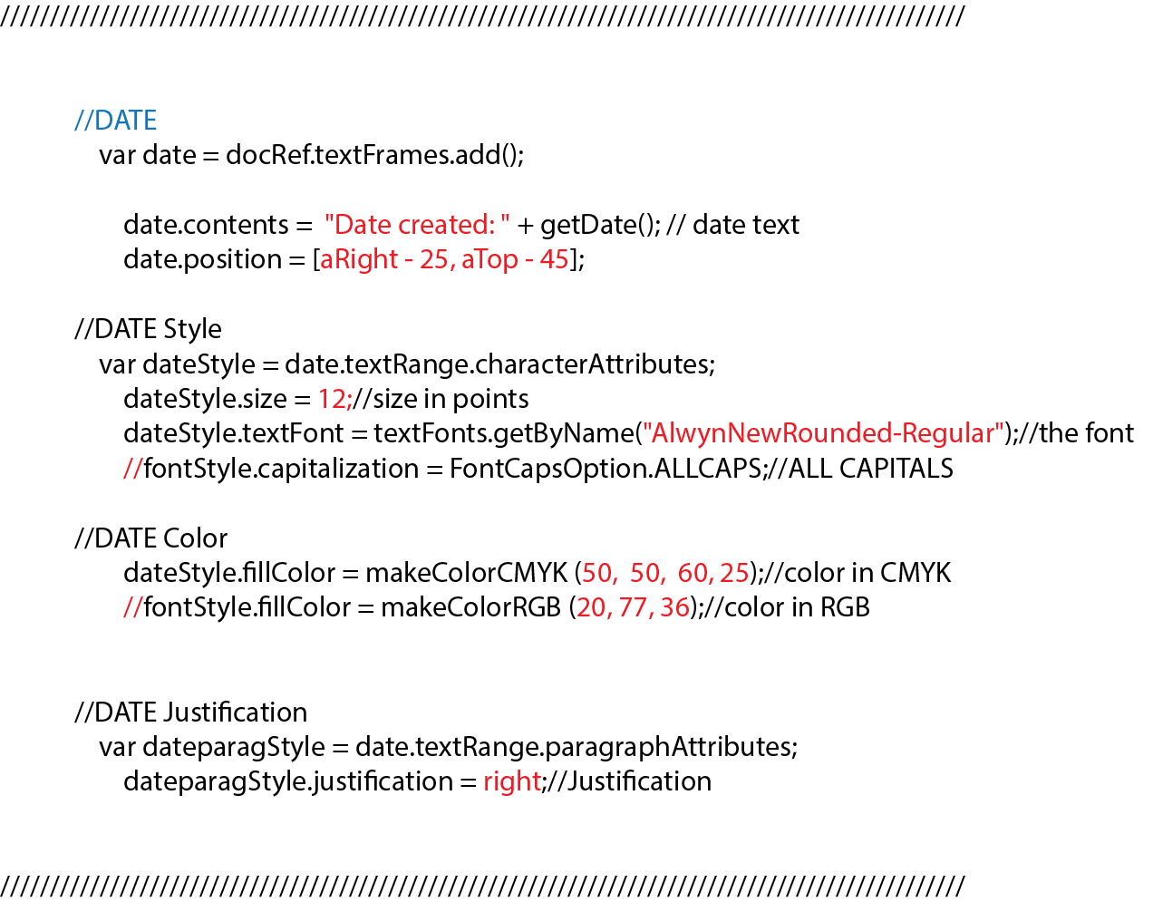 """//DATE var date = docRef.textFrames.add(); date.contents = """"Date created: """" + getDate(); // date text date.position = [aRight - 25, aTop - 45]; //DATE Style var dateStyle = date.textRange.characterAttributes; dateStyle.size = 12;//size in points dateStyle.textFont = textFonts.getByName(""""AlwynNewRounded-Regular"""");//the font //fontStyle.capitalization = FontCapsOption.ALLCAPS;//ALL CAPITALS //DATE Color dateStyle.fillColor = makeColorCMYK (50, 50, 60, 25);//color in CMYK //fontStyle.fillColor = makeColorRGB (20, 77, 36);//color in RGB //DATE Justification var dateparagStyle = date.textRange.paragraphAttributes; dateparagStyle.justification = right;//Justification"""