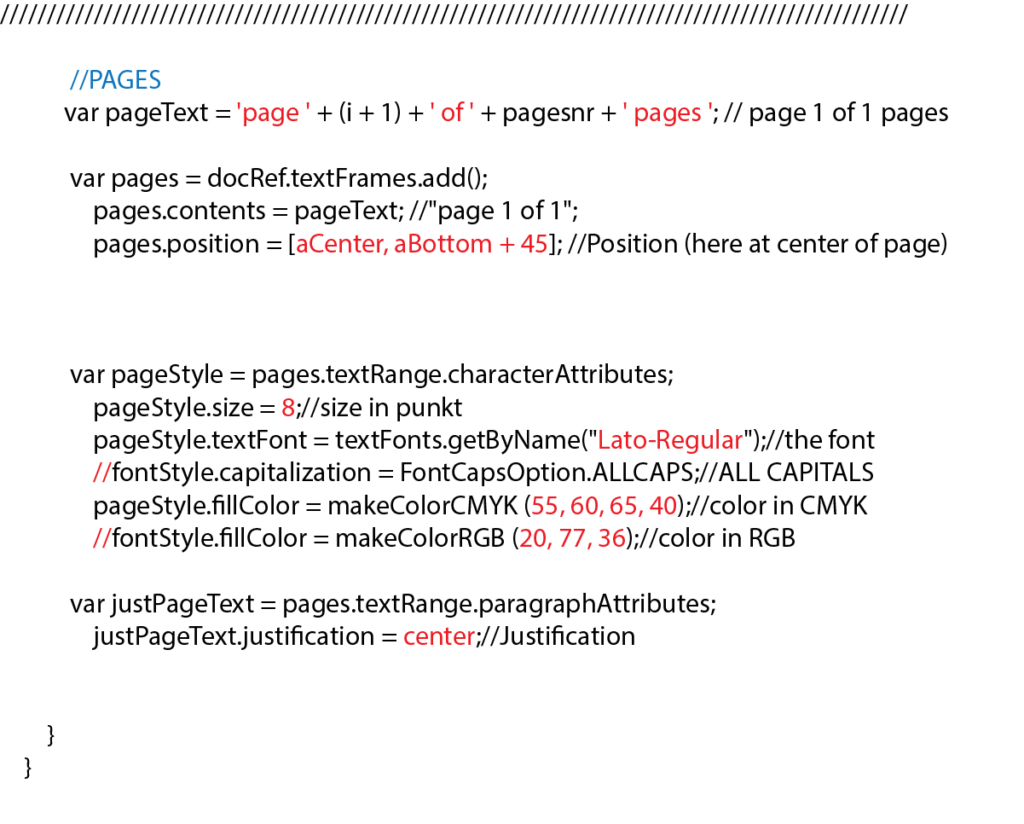 """//PAGES var pageText = 'page ' + (i + 1) + ' of ' + pagesnr + ' pages '; // page 1 of 1 pages var pages = docRef.textFrames.add(); pages.contents = pageText; //""""page 1 of 1""""; pages.position = [aCenter, aBottom + 45]; //Position (here at center of page) var pageStyle = pages.textRange.characterAttributes; pageStyle.size = 8;//size in punkt pageStyle.textFont = textFonts.getByName(""""Lato-Regular"""");//the font //fontStyle.capitalization = FontCapsOption.ALLCAPS;//ALL CAPITALS pageStyle.fillColor = makeColorCMYK (55, 60, 65, 40);//color in CMYK //fontStyle.fillColor = makeColorRGB (20, 77, 36);//color in RGB var justPageText = pages.textRange.paragraphAttributes; justPageText.justification = center;//Justification } }"""